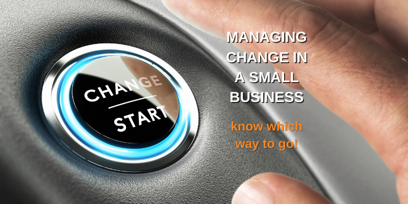 Managing change in a small business: Why you need to be proactive – not reactive!