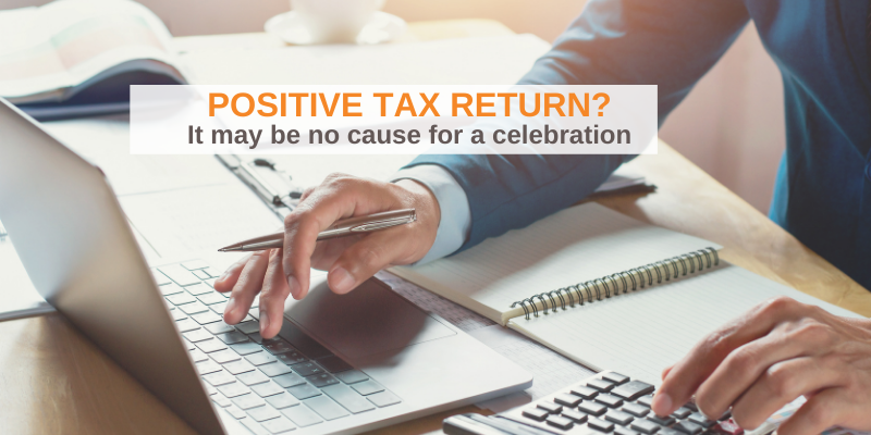 Why a positive tax return could be negative for your business